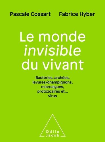 Le monde invisible du vivant. Bactéries, archées, levures/champignons, microalgues, protozoaires et... virus
