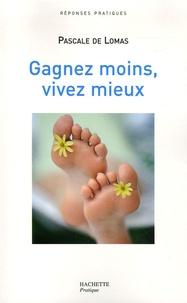 Pascale de Lomas - Gagnez moins, vivez mieux - Le bonheur retrouvé d'une vie plus simple.