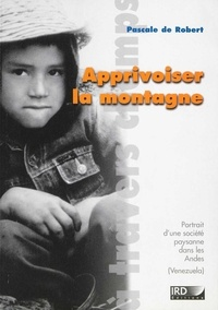 Pascale de Robert - Apprivoiser la montagne. - Portrait d'une société paysanne dans les Andes (Venezuela).