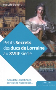 Pascale Debert - Petits secrets des ducs de Lorraine au XVIIIe siècle.