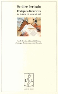 Pascale Delormas et Dominique Maingueneau - Se dire écrivain - Pratiques discursives de la mise en scène de soi.