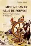 Pascale Drouet - Mise au ban et abus de pouvoir - Essai sur trois pièces tragiques de Shakespeare.