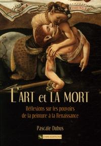 Pascale Dubus - L'art et la mort - Réflexions sur les pouvoirs de la peinture à la Renaissance.