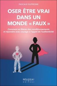 Pascale Dufresne - Oser être vrai dans un monde faux - Comment se libérer des conditionnements et répondre avec courage à l'appel de l'authenticité.