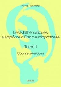 Pascale Friant-Michel - Les mathématiques au diplôme d'Etat d'audioprothèse - Tome 1, Cours et exercices.