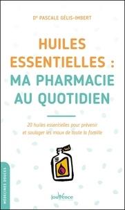 Pascale Gélis-Imbert - Huiles essentielles : ma pharmacie au quotidien - 20 huiles essentielles pour prévenir et soulager les maux de toute la famille.