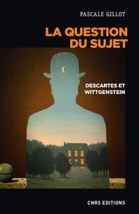 Pascale Gillot - La question du sujet - Descartes, Wittgenstein.