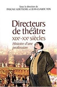 Pascale Goetschel et Jean-Claude Yon - Directeurs de théâtre XIXe-XXe siècles - Histoire d'une profession.