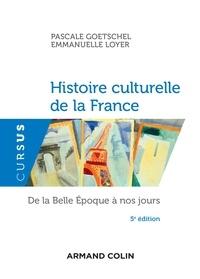 Pascale Goetschel et Emmanuelle Loyer - Histoire culturelle de la France - 5e éd. - De la Belle Epoque à nos jours.