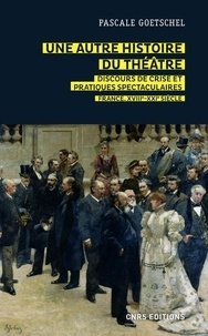 Pascale Goetschel - Une autre histoire du théâtre : discours de crise et pratiques spectaculaires - France, XVIIIe-XXIe siècle.