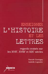 Pascale Goutagny - Enseigner l'Histoire et les Lettres - Regards croisés sur les XVIIe, XVIIIe et XIXe siècles.