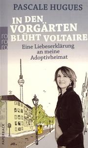 Pascale Hugues - In den Vorgärten blüht Voltaire - Eine Liebeserklärung an meine Adoptivheimat.