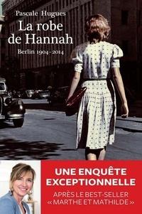 Pascale Hugues - La robe de Hannah - Berlin 1904-2014.