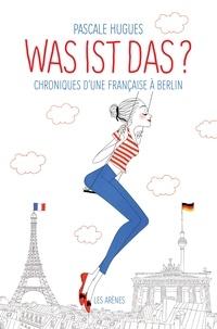 Pascale Hugues - Was ist das ? - Chroniques d'une française à Berlin.