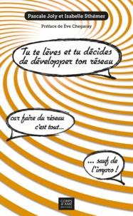 Pascale Joly et Isabelle Sthemer - Tu te lèves et tu décides de développer ton réseau !.