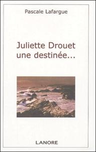 Pascale Lafargue - Juliette Drouet une destinée ....
