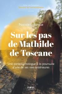 Pascale Lafargue - Sur les pas de Mathilde de Toscane - Une parapsychologue à la découverte d'une de ses vies antérieurs.