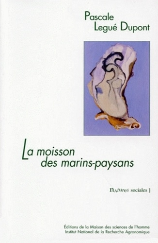 Pascale Legué-Dupont - La moisson des marins-paysans - L'huître et ses éleveurs dans le bassin de Marennes-Oléron.