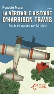 Pascale Maret - La véritable histoire d'Harrison Travis, hors la loi, racontée par lui-même.