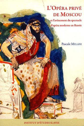 L'Opéra privé de Moscou et l'avènement du spectacle d'opéra moderne en Russie - Pascale Melani