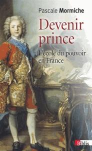 Pascale Mormiche - Devenir prince - L'école du pouvoir en France (XVIIe-XVIIIe siècles).