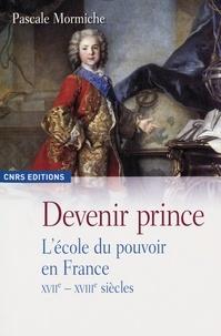 Pascale Mormiche - Devenir prince - L'école du pouvoir en France XVIIe-XVIIIe siècles.