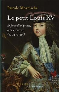 Pascale Mormiche - Le petit Louis XV - Enfance d'un prince, genèse d'un roi (1704-1725).