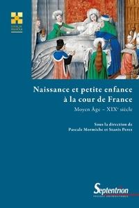 Pascale Mormiche et Stanis Perez - Naissance et petite enfance à la cour de France (Moyen Age - XIXe siècle).