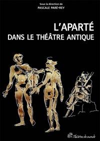 Pascale Paré-Rey - L'aparté dans le théâtre antique - Un procédé dramatique à redécouvrir.