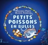 Pascale Pavy et Alexis Ferrier - Petits poissons en bulles.
