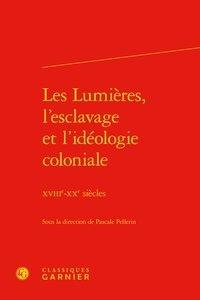 Pascale Pellerin - Les lumières, l'esclavage et l'idéologie coloniale - XVIIIe-XXe siècles.