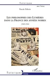 Pascale Pellerin - Les philosophes des Lumières dans la France des années noires : Voltaire, Montesquieu, Rousseau et Diderot - 1940-1944.