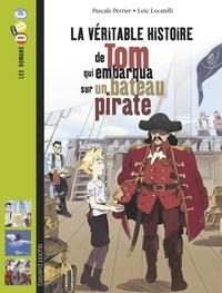 Pascale Perrier et Loïc Locatelli - La véritable histoire de Tom, qui embarqua sur un bateau pirate.