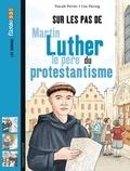 Pascale Perrier et Lise Herzog - Sur les pas de Martin Luther, le père du protestantisme.