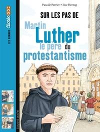 Sur les pas de Martin Luther, le père du protestantisme - Pascale Perrier  