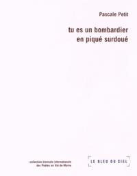 Pascale Petit - Tu es un bombardier en piqué surdoué.