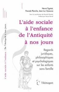 Pascale Planche et Hervé Tigréat - L'aide sociale à l'enfance de l'Antiquité à nos jours - Regards juridiques, philosophiques et psychologiques sur les enfants sans famille.