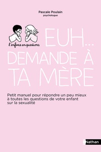 Pascale Poulain - Euh... demande à ta mère - Petit manuel pour répondre un peu mieux à toutes les questions de votre enfant sur la sexualité.