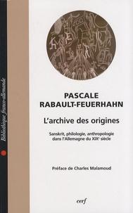 Pascale Rabault-Feuerhahn - L'archive des origines - Sanskrit, philologie, anthropologie dans l'Allemagne du XIXe siècle.