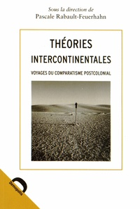 Pascale Rabault-Feuerhahn - Théories intercontinentales - Voyages du comparatisme postcolonial.