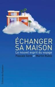 Pascale Senk et Martin Rubio - Echanger sa maison - Le nouvel esprit du voyage.