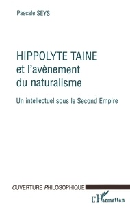 Pascale Seys - HIPPOLYTE TAINE ET L'AVENEMENT DU NATURALISME. - Un intellectuel sous le Second Empire.