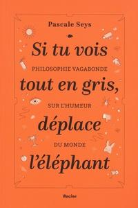Pascale Seys - Si tu vois tout en gris, déplace l'éléphant - Philosophie vagabonde sur l'humeur du monde.