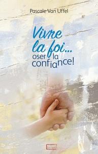 Pascale Van Uffel - Vivre la foi... oser la confiance !.