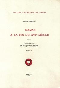 Pascual Jean-paul - Damas à la fin du XVIe siècle, d'après trois actes de waqf ottomans, tome I.