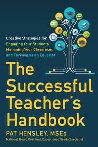 Pat Hensley - The Successful Teacher's Handbook - Creative Strategies for Engaging Your Students, Managing Your Classroom, and Thriving as an Educator.