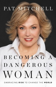Pat Mitchell - Becoming a Dangerous Woman - Embracing Risk to Change the World.