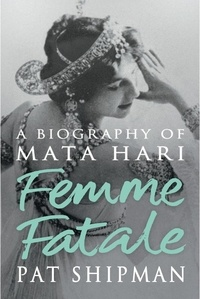 Pat Shipman - Femme Fatale - Love, Lies And The Unknown Life Of Mata Hari.