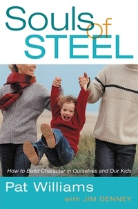 Pat Williams et Jim Denney - Souls of Steel - How to Build Character in Ourselves and Our Kids.