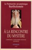 Patriarche Bartholomée - A la rencontre du mystère - Comprendre le christianisme orthodoxe aujourd'hui.